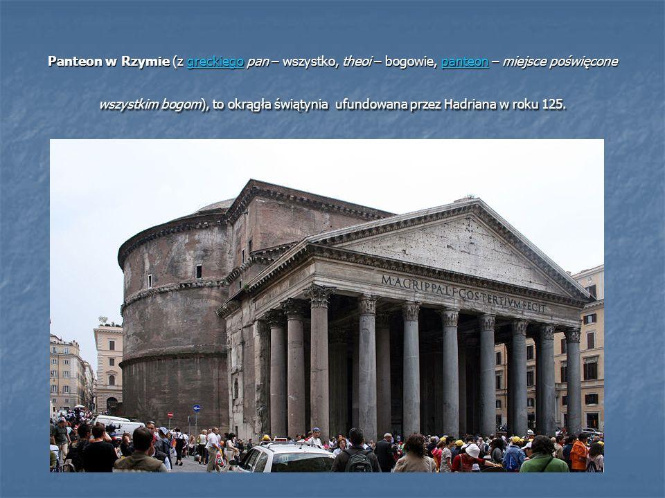 Panteon w Rzymie (z greckiego pan – wszystko, theoi – bogowie, panteon – miejsce poświęcone wszystkim bogom), to okrągła świątynia ufundowana przez Ha