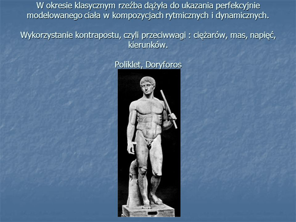 W okresie klasycznym rzeźba dążyła do ukazania perfekcyjnie modelowanego ciała w kompozycjach rytmicznych i dynamicznych. Wykorzystanie kontrapostu, c