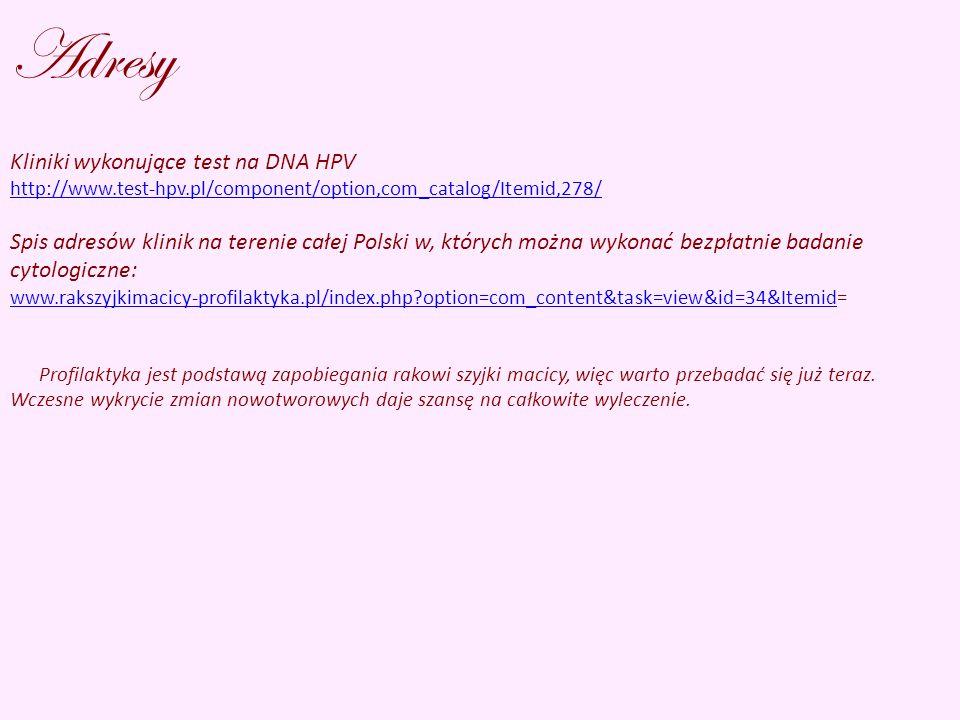 Adresy Kliniki wykonujące test na DNA HPV http://www.test-hpv.pl/component/option,com_catalog/Itemid,278/ Spis adresów klinik na terenie całej Polski w, których można wykonać bezpłatnie badanie cytologiczne: www.rakszyjkimacicy-profilaktyka.pl/index.php?option=com_content&task=view&id=34&Itemidwww.rakszyjkimacicy-profilaktyka.pl/index.php?option=com_content&task=view&id=34&Itemid= Profilaktyka jest podstawą zapobiegania rakowi szyjki macicy, więc warto przebadać się już teraz.