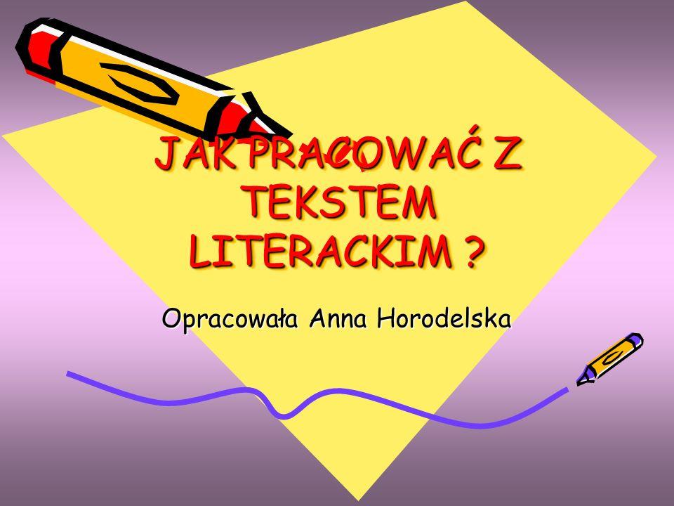 JAK PRACOWAĆ Z TEKSTEM LITERACKIM ? Opracowała Anna Horodelska