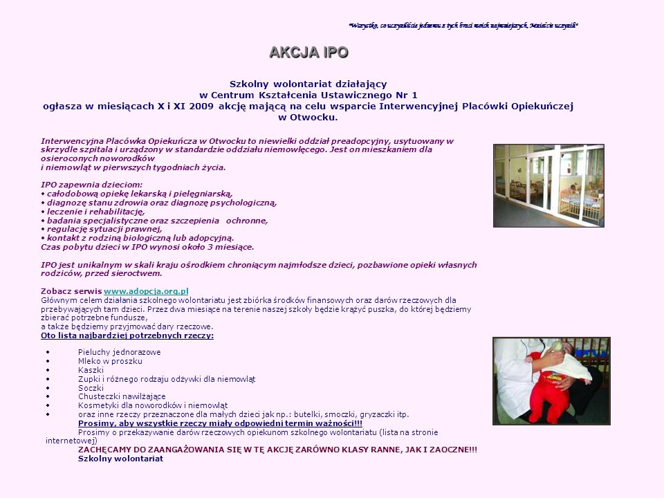 Wszystko, co uczyniliście jednemu z tych braci moich najmniejszych, Mnieście uczynili AKCJA IPO Szkolny wolontariat działający w Centrum Kształcenia Ustawicznego Nr 1 ogłasza w miesiącach X i XI 2009 akcję mającą na celu wsparcie Interwencyjnej Placówki Opiekuńczej w Otwocku.