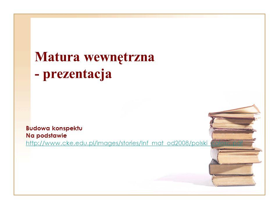 Matura wewnętrzna - prezentacja Budowa konspektu Na podstawie http://www.cke.edu.pl/images/stories/Inf_mat_od2008/polski_calosc.pdf