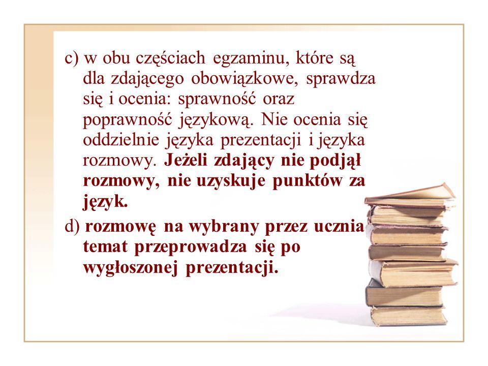 c) w obu częściach egzaminu, które są dla zdającego obowiązkowe, sprawdza się i ocenia: sprawność oraz poprawność językową. Nie ocenia się oddzielnie