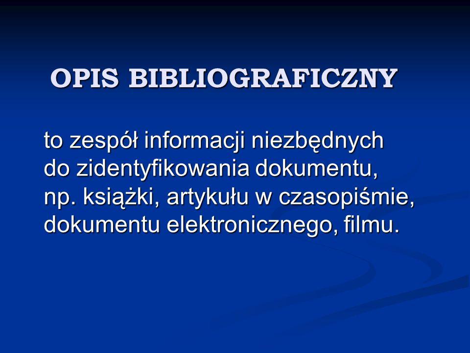 OPIS BIBLIOGRAFICZNY to zespół informacji niezbędnych do zidentyfikowania dokumentu, np. książki, artykułu w czasopiśmie, dokumentu elektronicznego, f