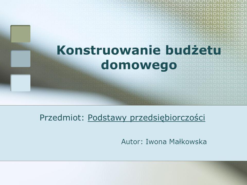 Konstruowanie budżetu domowego Przedmiot: Podstawy przedsiębiorczości Autor: Iwona Małkowska