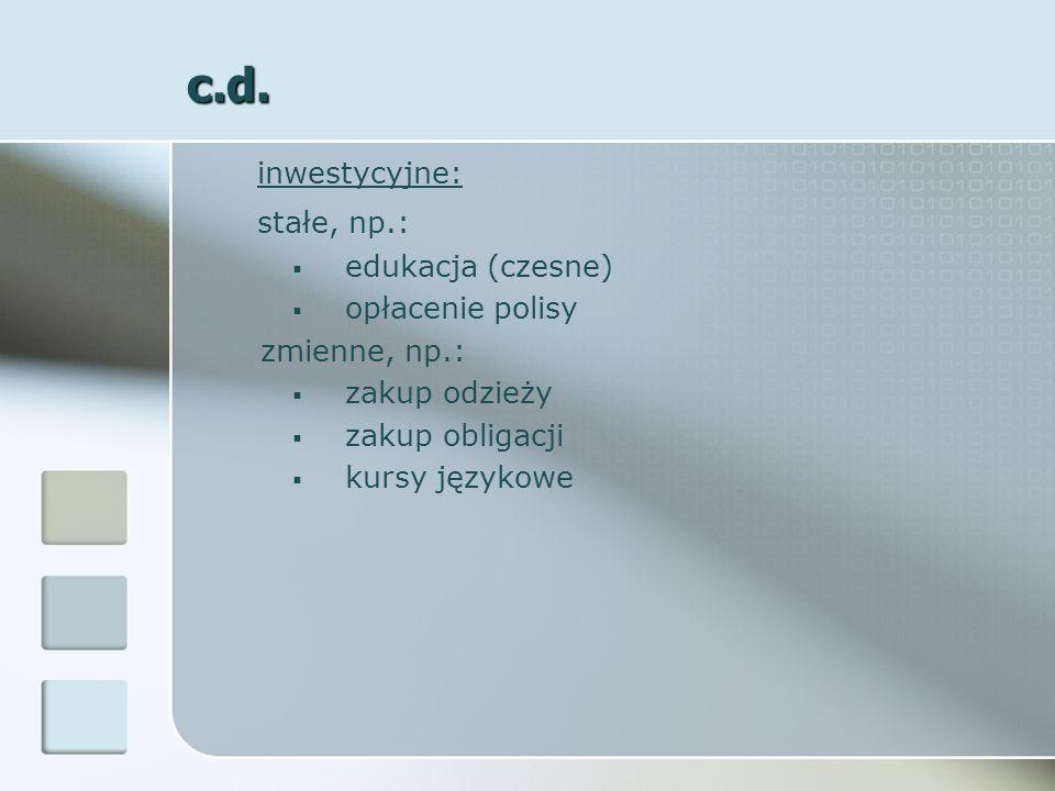 c.d. inwestycyjne: stałe, np.: edukacja (czesne) opłacenie polisy zmienne, np.: zakup odzieży zakup obligacji kursy językowe