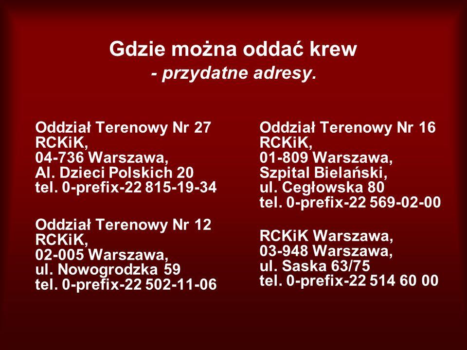 Gdzie można oddać krew - przydatne adresy. Oddział Terenowy Nr 27 RCKiK, 04-736 Warszawa, Al. Dzieci Polskich 20 tel. 0-prefix-22 815-19-34 Oddział Te