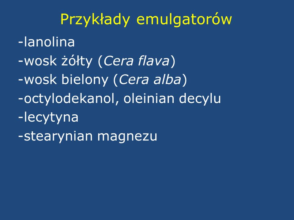 Przykłady emulgatorów -lanolina -wosk żółty (Cera flava) -wosk bielony (Cera alba) -octylodekanol, oleinian decylu -lecytyna -stearynian magnezu