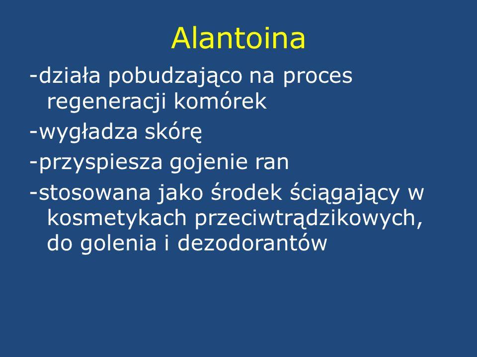 Alantoina -działa pobudzająco na proces regeneracji komórek -wygładza skórę -przyspiesza gojenie ran -stosowana jako środek ściągający w kosmetykach p