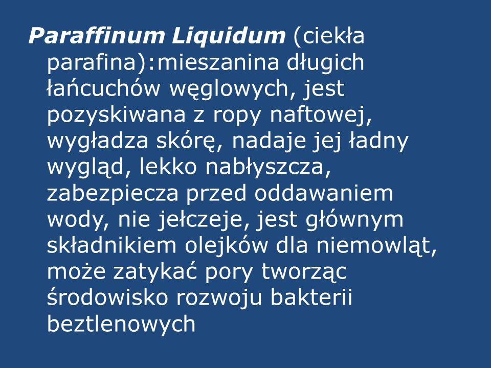 Paraffinum Liquidum (ciekła parafina):mieszanina długich łańcuchów węglowych, jest pozyskiwana z ropy naftowej, wygładza skórę, nadaje jej ładny wyglą