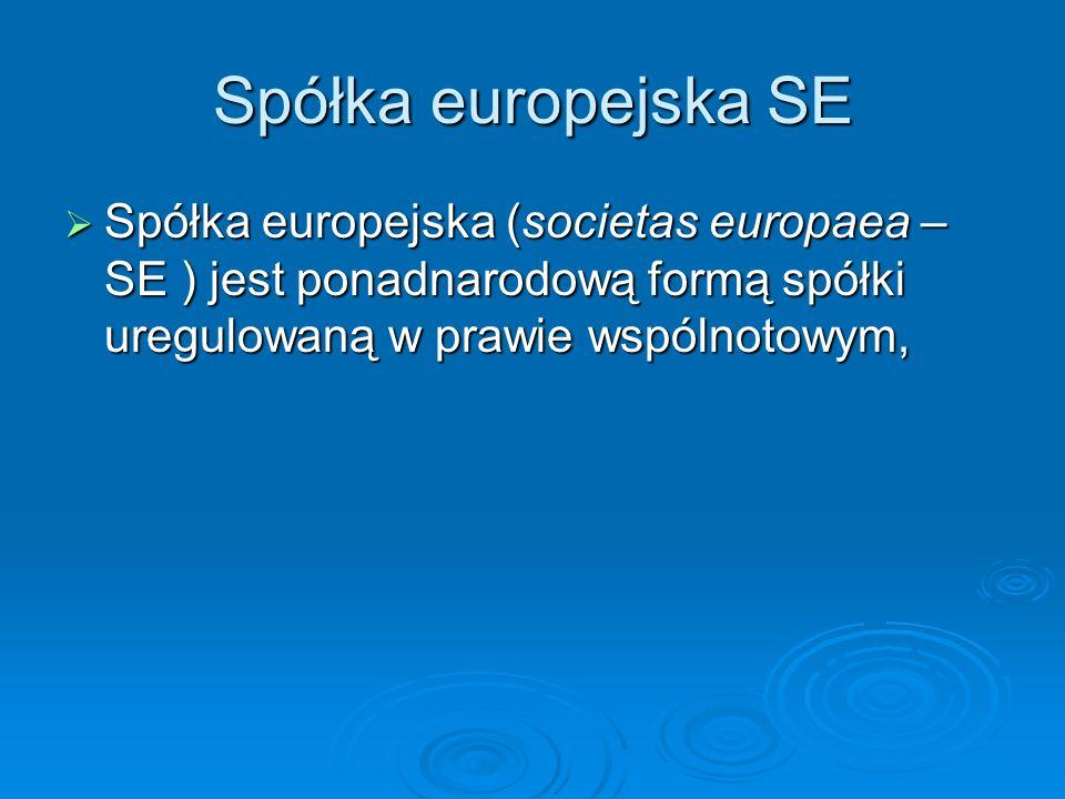 Spółka europejska SE Spółka europejska (societas europaea – SE ) jest ponadnarodową formą spółki uregulowaną w prawie wspólnotowym, Spółka europejska