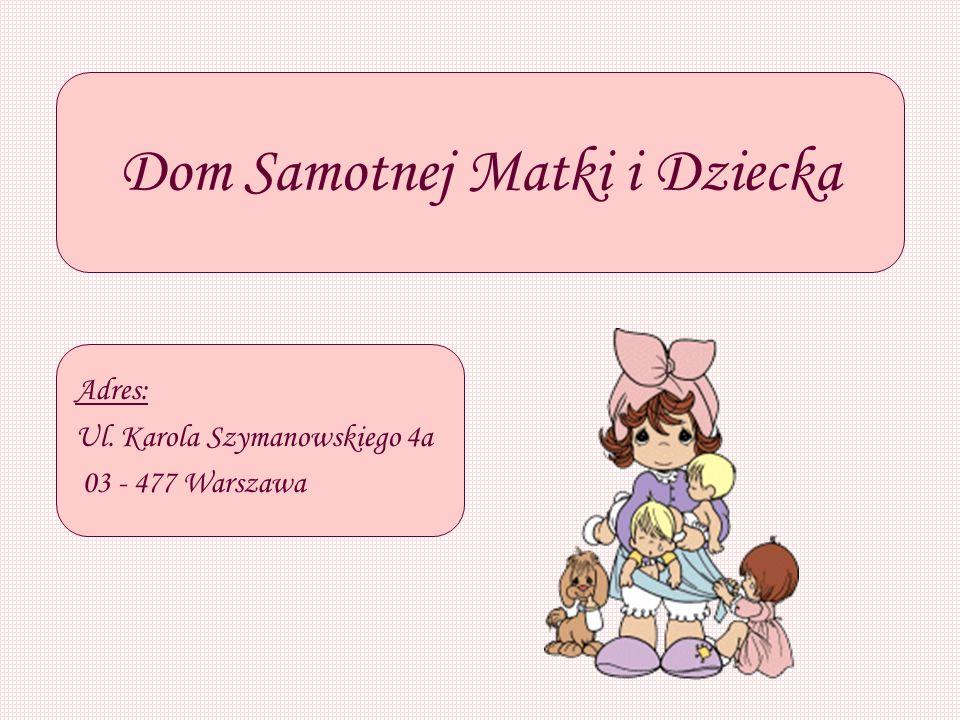 Dom Samotnej Matki i Dziecka Adres: Ul. Karola Szymanowskiego 4a 03 - 477 Warszawa