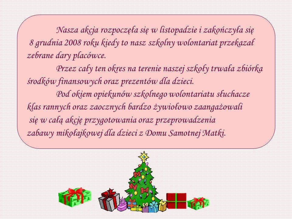 Nasza akcja rozpoczęła się w listopadzie i zakończyła się 8 grudnia 2008 roku kiedy to nasz szkolny wolontariat przekazał zebrane dary placówce.