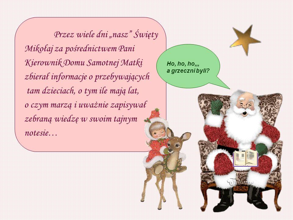 Przez wiele dni nasz Święty Mikołaj za pośrednictwem Pani Kierownik Domu Samotnej Matki zbierał informacje o przebywających tam dzieciach, o tym ile mają lat, o czym marzą i uważnie zapisywał zebraną wiedzę w swoim tajnym notesie… Ho, ho, ho,,, a grzeczni byli?