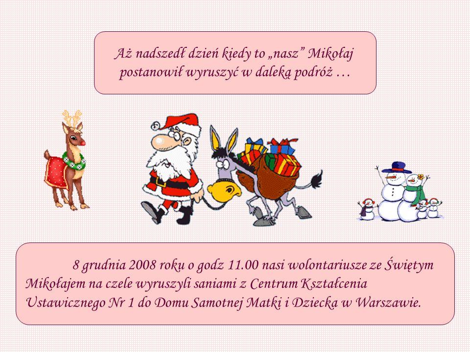 Aż nadszedł dzień kiedy to nasz Mikołaj postanowił wyruszyć w daleką podróż … 8 grudnia 2008 roku o godz 11.00 nasi wolontariusze ze Świętym Mikołajem na czele wyruszyli saniami z Centrum Kształcenia Ustawicznego Nr 1 do Domu Samotnej Matki i Dziecka w Warszawie.