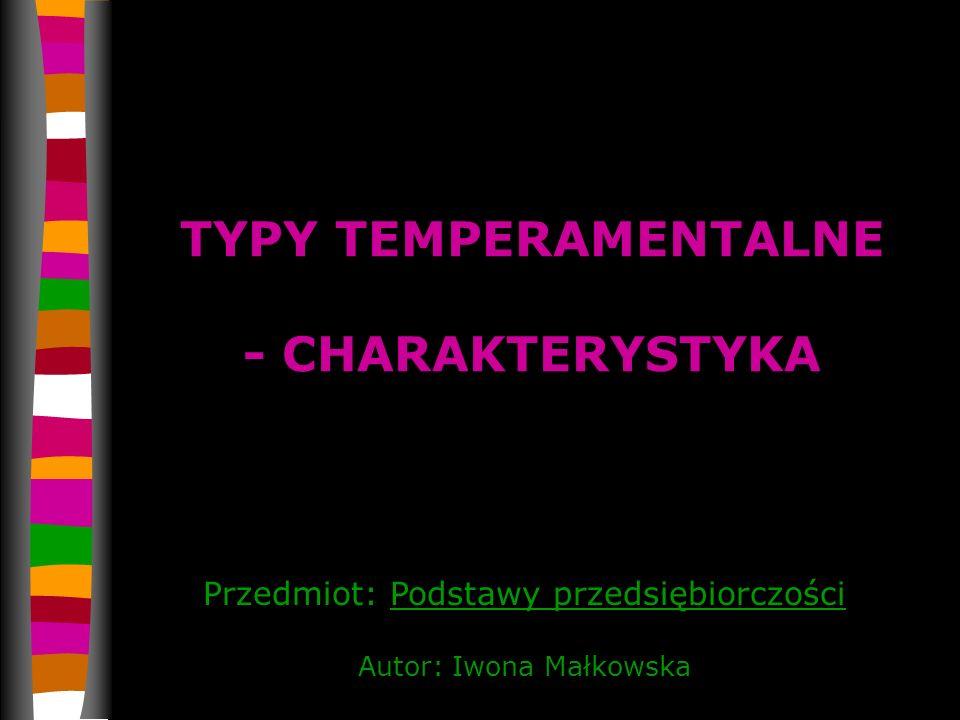 TYPY TEMPERAMENTALNE - CHARAKTERYSTYKA Przedmiot: Podstawy przedsiębiorczości Autor: Iwona Małkowska