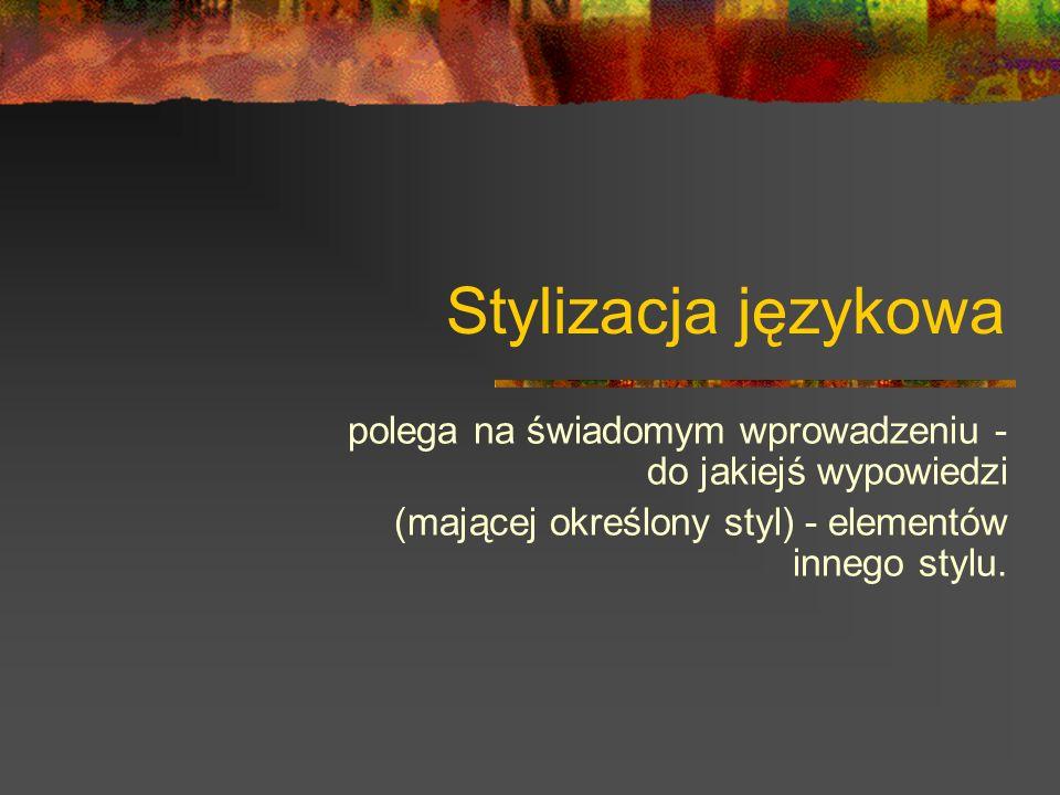 Funkcja stylizacji oddanie kolorytu: historycznego, lokalnego, sytuacyjnego.