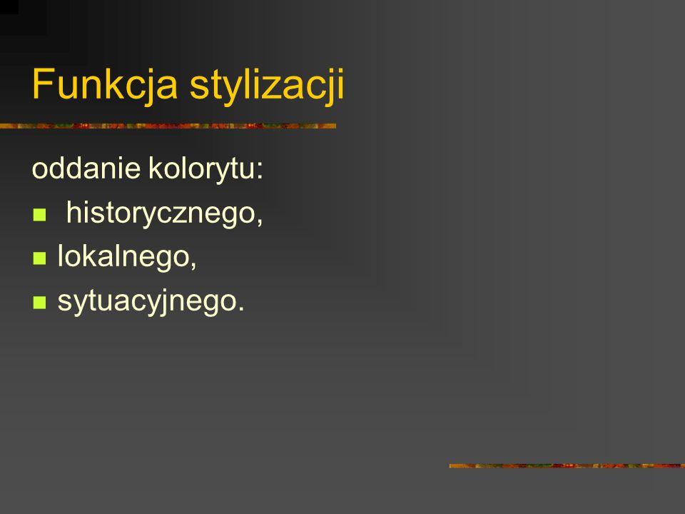 Rodzaje stylizacji językowej Archaizacja Dialektyzacja (stylizacja gwarowa) Kolokwializacja (stylizacja na język potoczny) Odmiany kolokwializacji: stylizacja środowiskowa (argotyzacja) stylizacja na język określonej grupy zawodowej (profesjonalizacja)