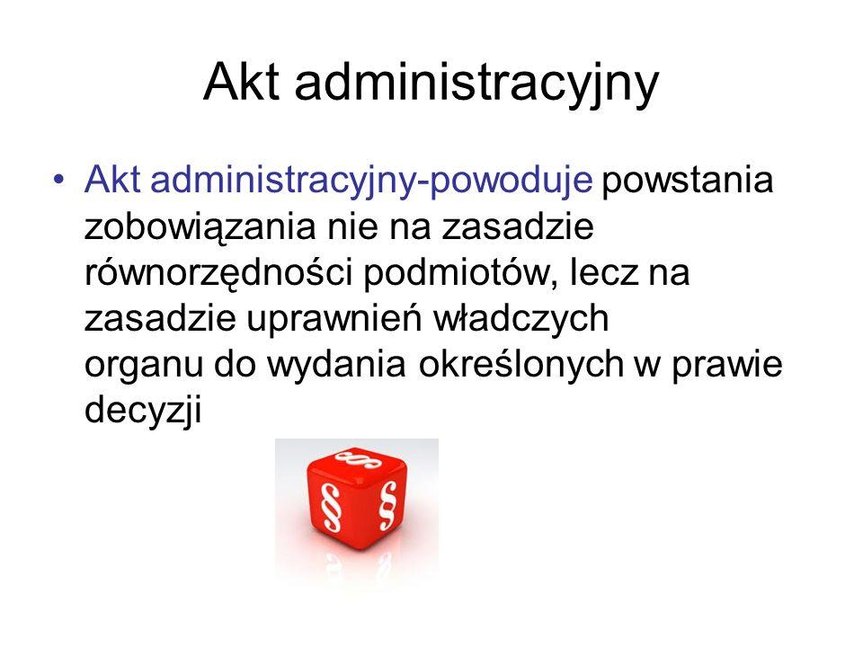 Akt administracyjny Akt administracyjny władcze jednostronne oświadczenie woli organu wykonującego zadania z zakresu administracji publicznej, oparte na przepisach prawa administracyjnego, określające w sposób prawnie wiążący sytuację konkretnie wskazanego adresata.