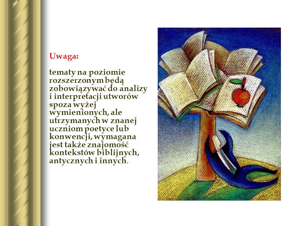 Uwaga: tematy na poziomie rozszerzonym będą zobowiązywać do analizy i interpretacji utworów spoza wyżej wymienionych, ale utrzymanych w znanej uczniom poetyce lub konwencji, wymagana jest także znajomość kontekstów biblijnych, antycznych i innych.
