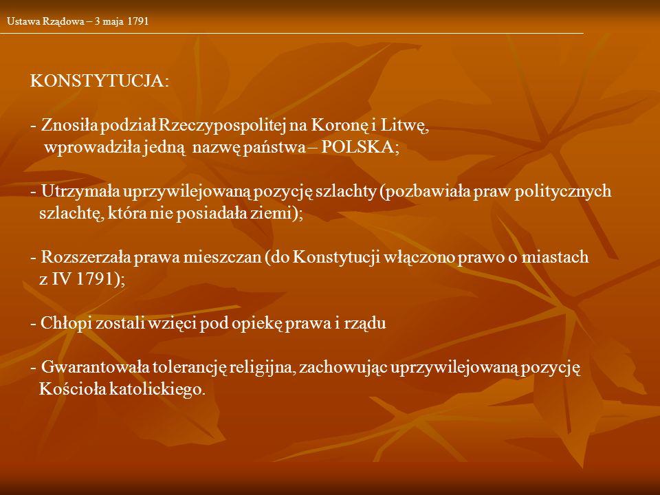 Ustawa Rządowa – 3 maja 1791 KONSTYTUCJA: - Znosiła podział Rzeczypospolitej na Koronę i Litwę, wprowadziła jedną nazwę państwa – POLSKA; - Utrzymała