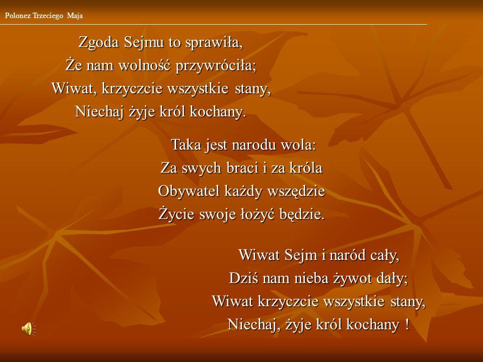 Zgoda Sejmu to sprawiła, Że nam wolność przywróciła; Wiwat, krzyczcie wszystkie stany, Niechaj żyje król kochany. Taka jest narodu wola: Taka jest nar
