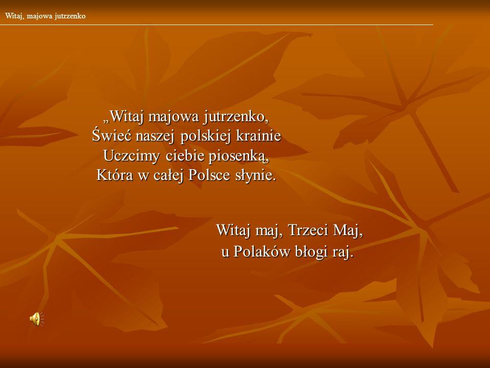 Witaj maj, Trzeci Maj, Witaj maj, Trzeci Maj, u Polaków błogi raj. Witaj majowa jutrzenko, Witaj majowa jutrzenko, Świeć naszej polskiej krainie Uczci