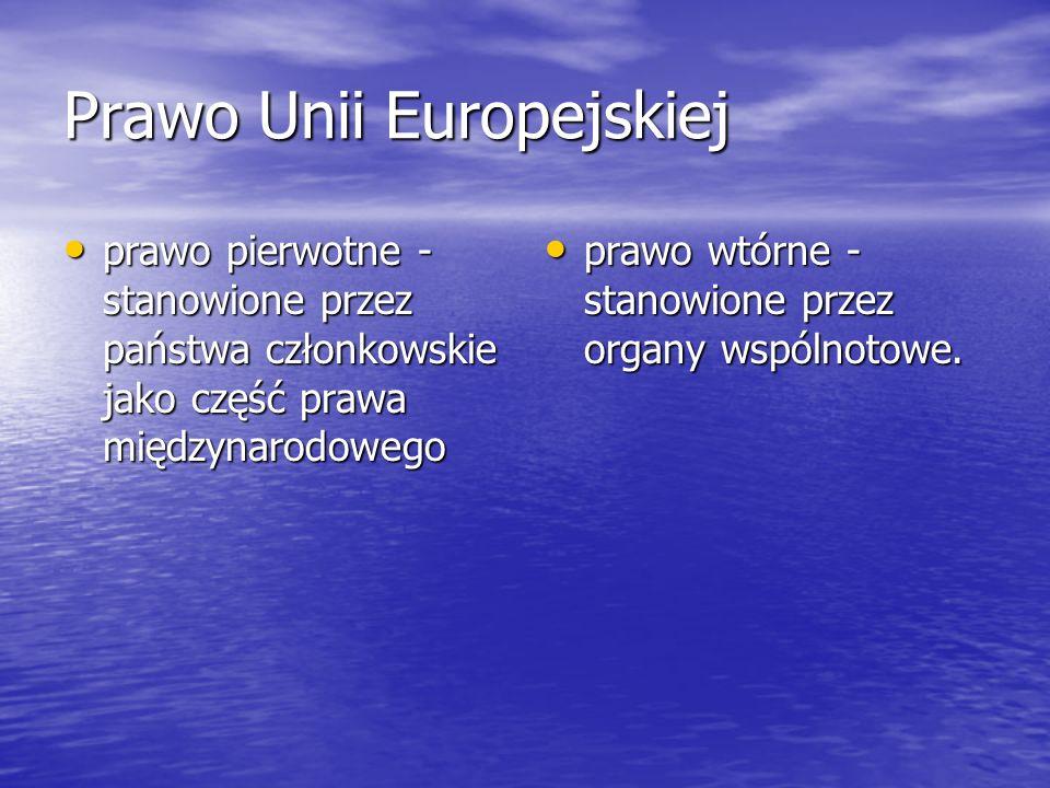 Prawo Unii Europejskiej prawo pierwotne - stanowione przez państwa członkowskie jako część prawa międzynarodowego prawo pierwotne - stanowione przez państwa członkowskie jako część prawa międzynarodowego prawo wtórne - stanowione przez organy wspólnotowe.