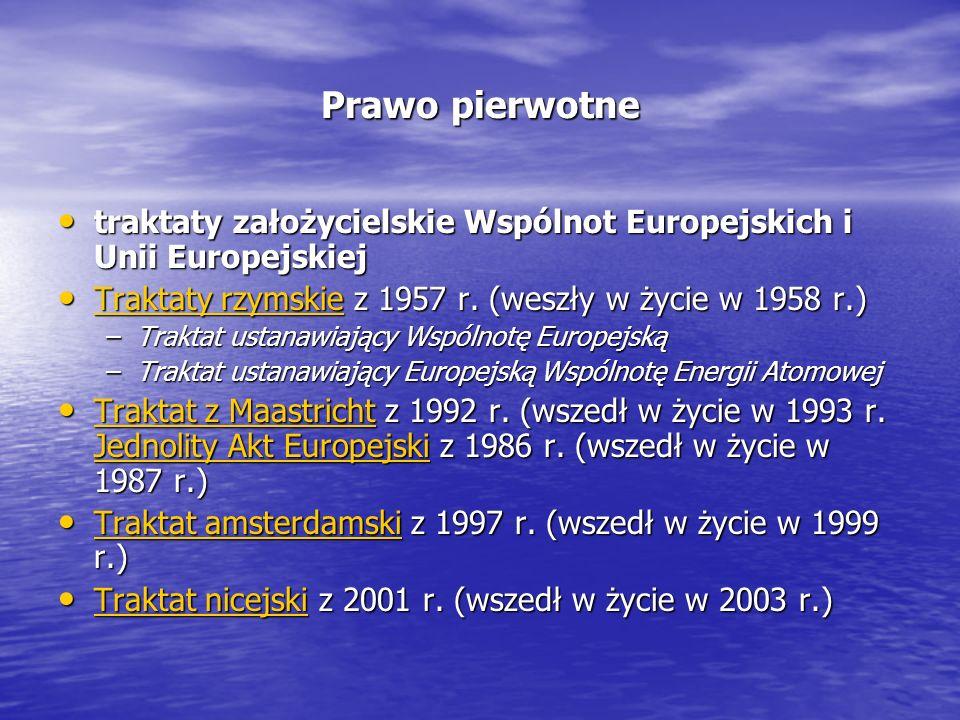 Prawo pierwotne traktaty założycielskie Wspólnot Europejskich i Unii Europejskiej traktaty założycielskie Wspólnot Europejskich i Unii Europejskiej Traktaty rzymskie z 1957 r.
