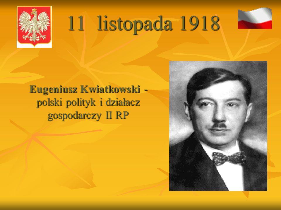 Eugeniusz Kwiatkowski - polski polityk i działacz gospodarczy II RP Eugeniusz Kwiatkowski - polski polityk i działacz gospodarczy II RP 11 listopada 1918