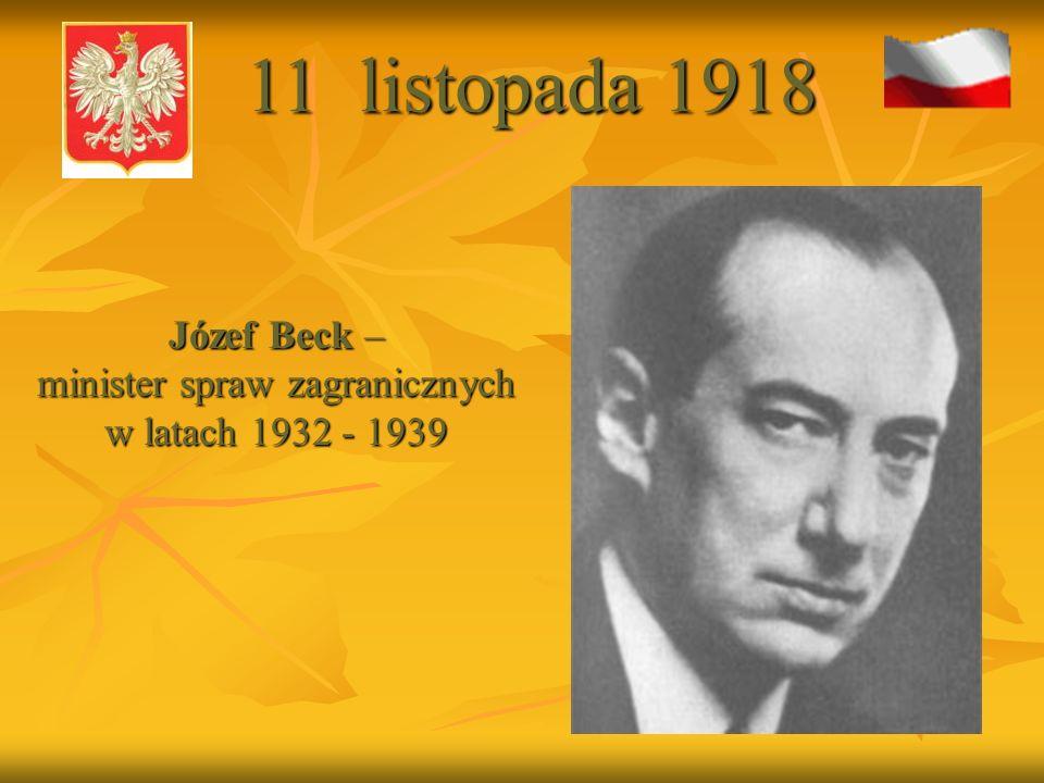 Józef Beck – minister spraw zagranicznych w latach 1932 - 1939 Józef Beck – minister spraw zagranicznych w latach 1932 - 1939 11 listopada 1918