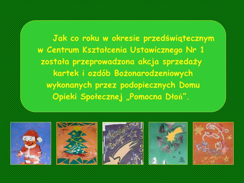 Jak co roku w okresie przed ś wiątecznym w Centrum Kształcenia Ustawicznego Nr 1 została przeprowadzona akcja sprzedaży kartek i ozdób Bożonarodzeniowych wykonanych przez podopiecznych Domu Opieki Społecznej Pomocna Dło ń.