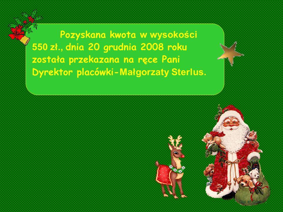 Pozyskana kwota w wysokości 550 zł., dnia 20 grudnia 2008 roku została przekazana na ręce Pani Dyrektor placówki- Małgorzaty Sterlus.