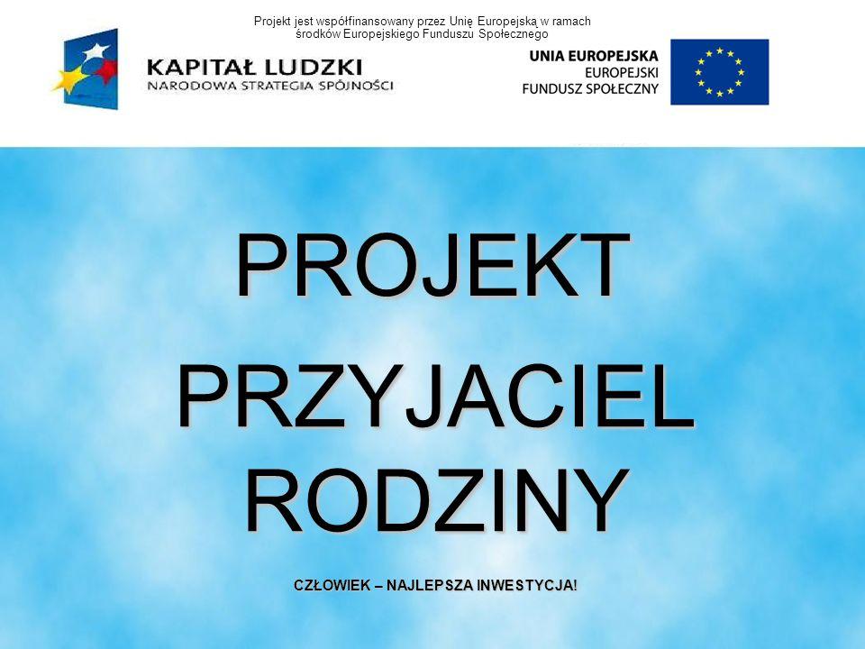 PROJEKT PRZYJACIEL RODZINY CZŁOWIEK – NAJLEPSZA INWESTYCJA! Projekt jest współfinansowany przez Unię Europejską w ramach środków Europejskiego Fundusz