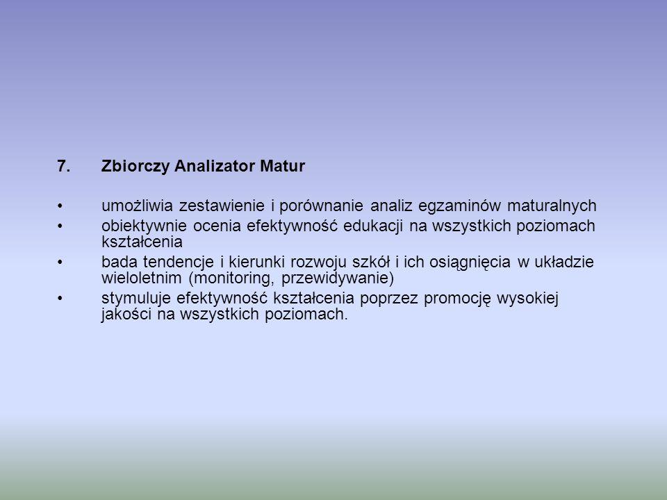 7.Zbiorczy Analizator Matur umożliwia zestawienie i porównanie analiz egzaminów maturalnych obiektywnie ocenia efektywność edukacji na wszystkich poziomach kształcenia bada tendencje i kierunki rozwoju szkół i ich osiągnięcia w układzie wieloletnim (monitoring, przewidywanie) stymuluje efektywność kształcenia poprzez promocję wysokiej jakości na wszystkich poziomach.