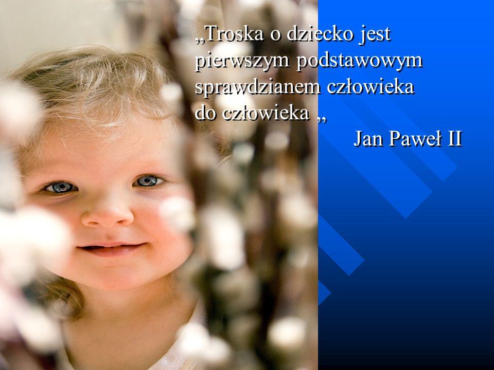 Troska o dziecko jest pierwszym podstawowym sprawdzianem człowieka do człowieka Jan Paweł II Troska o dziecko jest pierwszym podstawowym sprawdzianem człowieka do człowieka Jan Paweł II