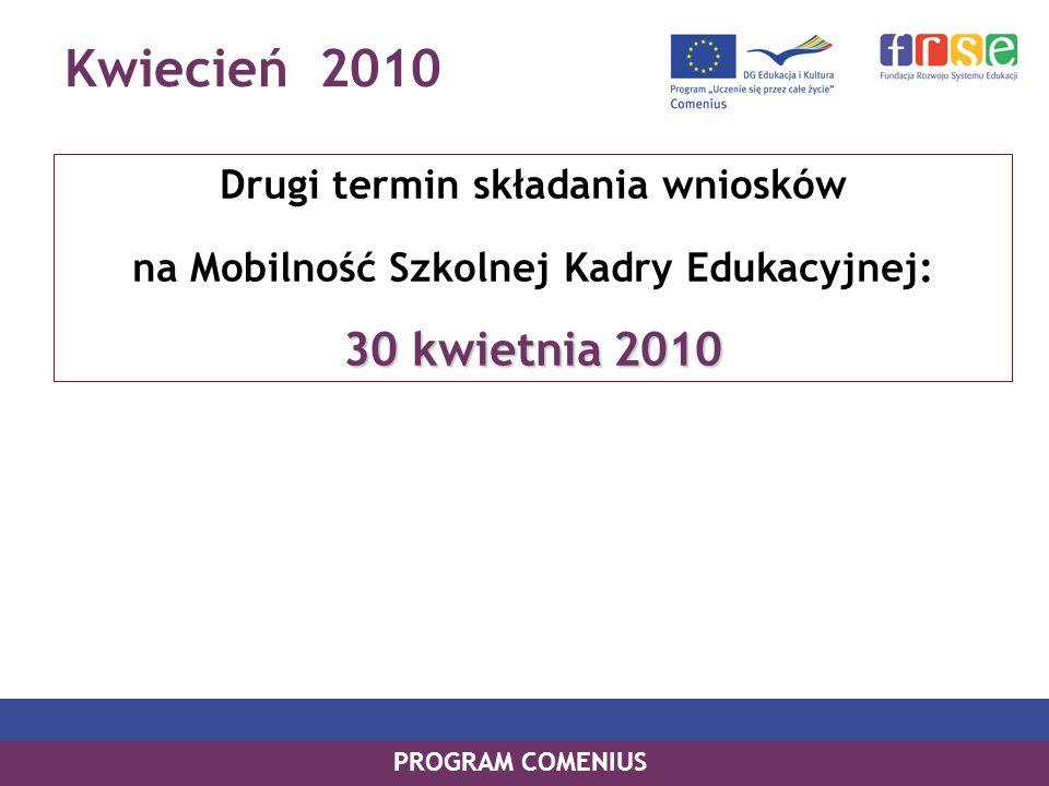 Kwiecień 2010 PROGRAM COMENIUS Drugi termin składania wniosków na Mobilność Szkolnej Kadry Edukacyjnej: 30 kwietnia 2010