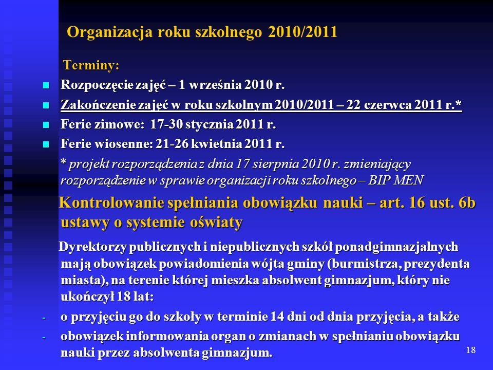 18 Organizacja roku szkolnego 2010/2011 Terminy: Terminy: Rozpoczęcie zajęć – 1 września 2010 r. Rozpoczęcie zajęć – 1 września 2010 r. Zakończenie za