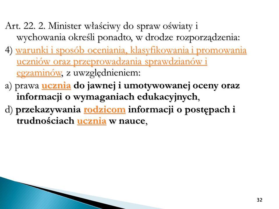 Art. 22. 2. Minister właściwy do spraw oświaty i wychowania określi ponadto, w drodze rozporządzenia: 4) warunki i sposób oceniania, klasyfikowania i