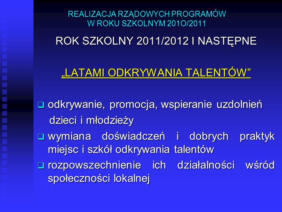 REALIZACJA RZĄDOWYCH PROGRAMÓW W ROKU SZKOLNYM 201O/2011 ROK SZKOLNY 2011/2012 I NASTĘPNE LATAMI ODKRYWANIA TALENTÓW odkrywanie, promocja, wspieranie