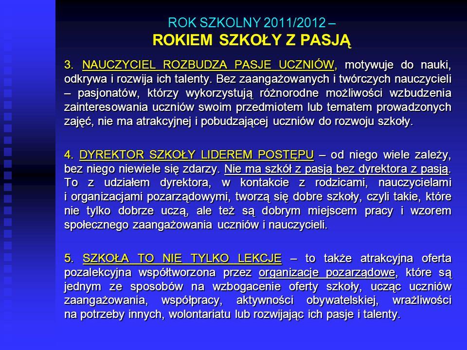 ROK SZKOLNY 2011/2012 – ROKIEM SZKOŁY Z PASJĄ 3. NAUCZYCIEL ROZBUDZA PASJE UCZNIÓW, motywuje do nauki, odkrywa i rozwija ich talenty. Bez zaangażowany