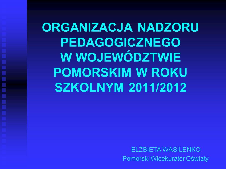 ORGANIZACJA NADZORU PEDAGOGICZNEGO W WOJEWÓDZTWIE POMORSKIM W ROKU SZKOLNYM 2011/2012 ELŻBIETA WASILENKO Pomorski Wicekurator Oświaty