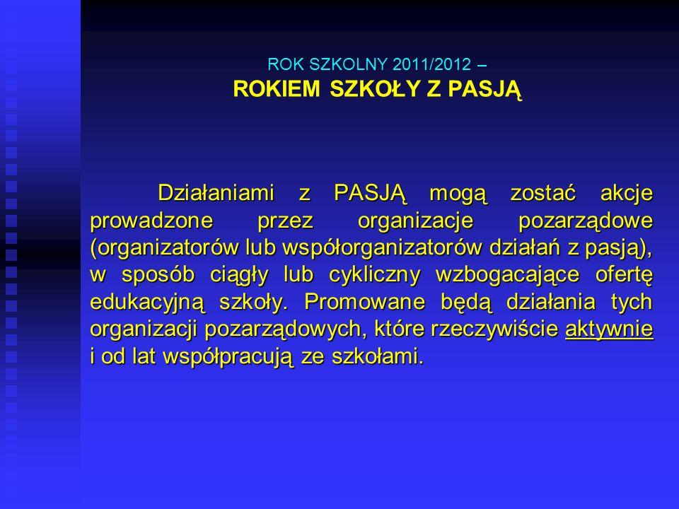 ROK SZKOLNY 2011/2012 – ROKIEM SZKOŁY Z PASJĄ Działaniami z PASJĄ mogą zostać akcje prowadzone przez organizacje pozarządowe (organizatorów lub współo