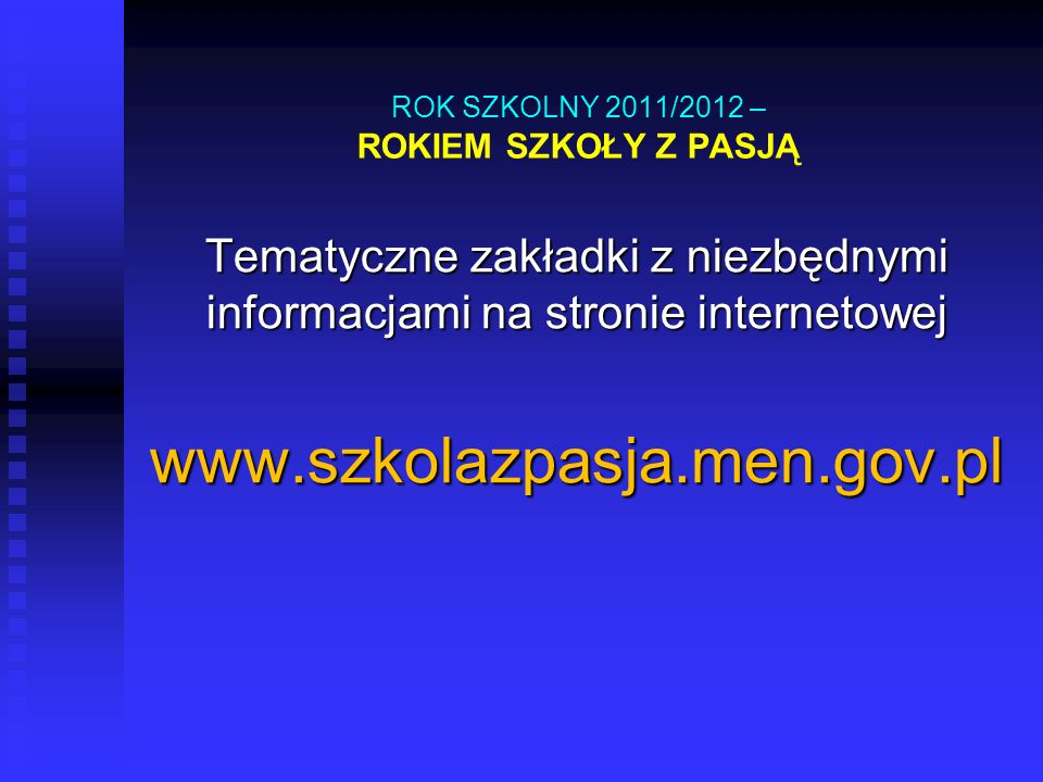 ROK SZKOLNY 2011/2012 – ROKIEM SZKOŁY Z PASJĄ Tematyczne zakładki z niezbędnymi informacjami na stronie internetowej www.szkolazpasja.men.gov.pl
