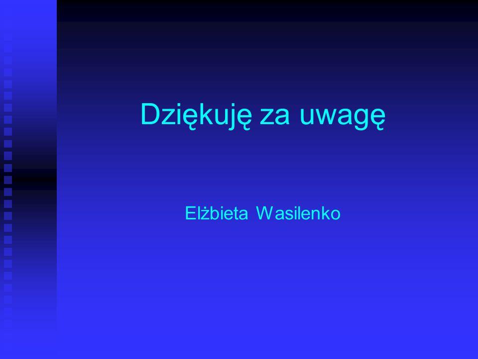 Dziękuję za uwagę Elżbieta Wasilenko