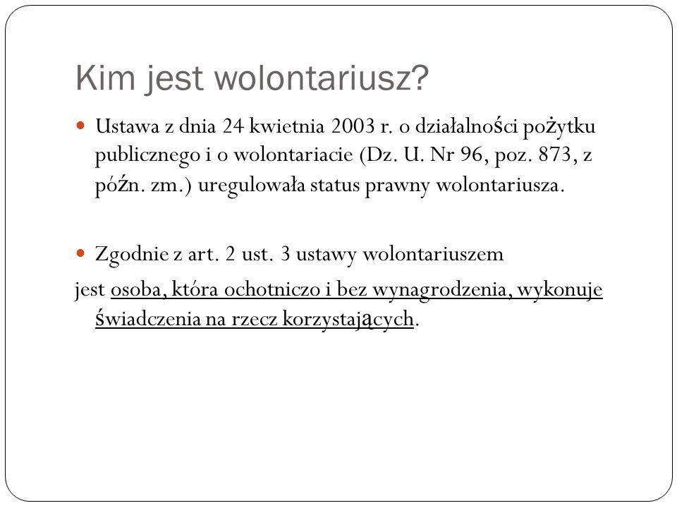 Kim jest wolontariusz? Ustawa z dnia 24 kwietnia 2003 r. o działalno ś ci po ż ytku publicznego i o wolontariacie (Dz. U. Nr 96, poz. 873, z pó ź n. z