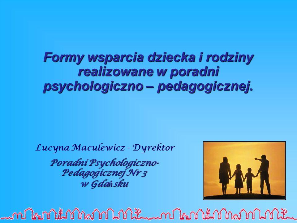 Formy wsparcia dziecka i rodziny realizowane w poradni psychologiczno – pedagogicznej. Lucyna Maculewicz - Dyrektor Poradni Psychologiczno- Pedagogicz