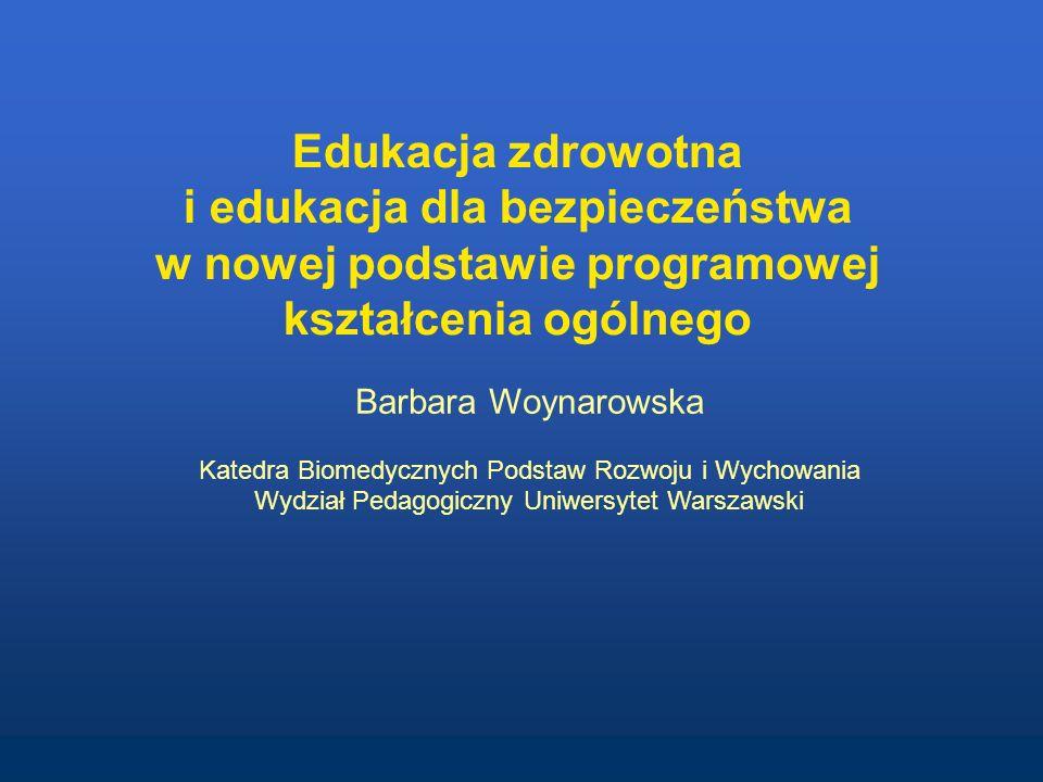 Edukacja zdrowotna i edukacja dla bezpieczeństwa w nowej podstawie programowej kształcenia ogólnego Barbara Woynarowska Katedra Biomedycznych Podstaw