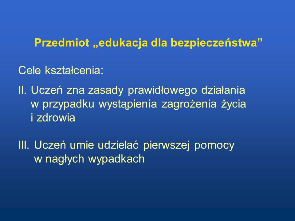Przedmiot edukacja dla bezpieczeństwa Cele kształcenia: II. Uczeń zna zasady prawidłowego działania w przypadku wystąpienia zagrożenia życia i zdrowia
