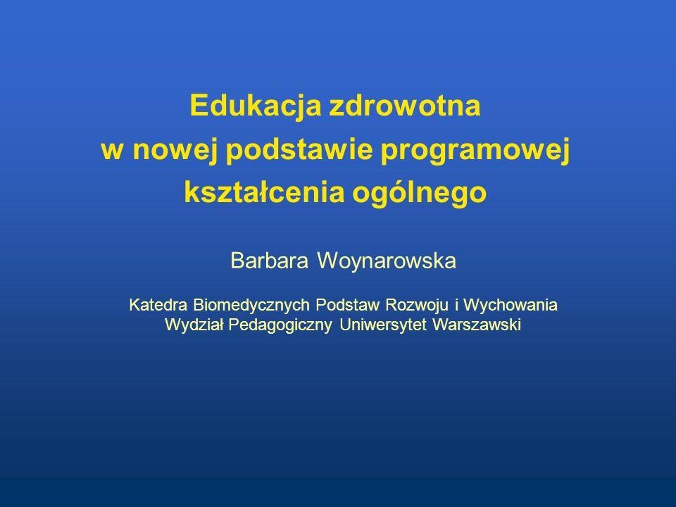 Edukacja zdrowotna w nowej podstawie programowej kształcenia ogólnego Barbara Woynarowska Katedra Biomedycznych Podstaw Rozwoju i Wychowania Wydział P